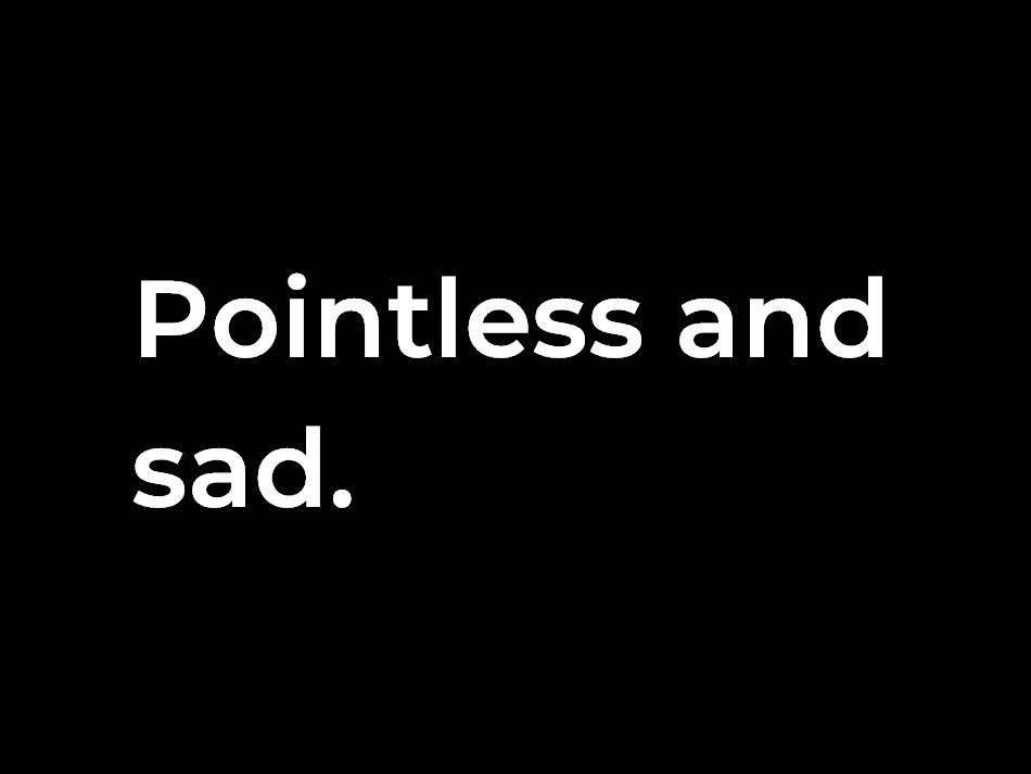 pointless and sad
