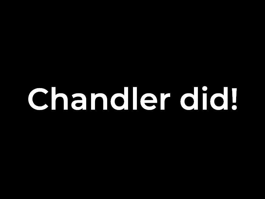 Chandler did!